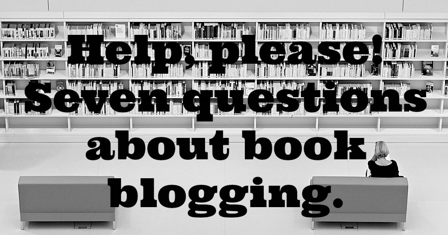 7 Questions about Book Blogging - Please, book bloggers, I have questions that only you, who are more experienced and wiser can help me with. Seven questions. Can you answer a few?