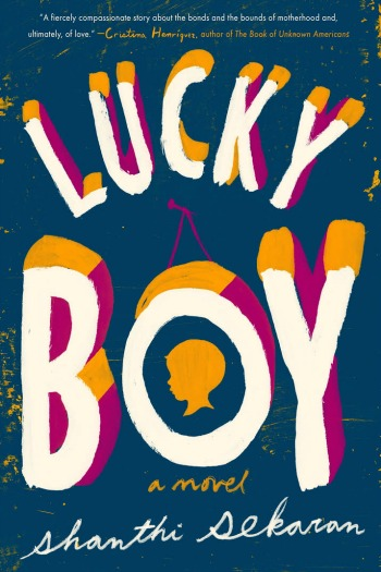 Lucky Boy by Shanthi Sekaran - The story of a sweet young boy and the mothers who love him, one an illegal immigrant, the other his foster mother.