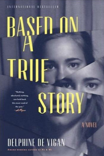 "Based on a True Story by Delphine de Vigan - The story of a woman unable to write her next book and the ""friend"" who sets out to help her."