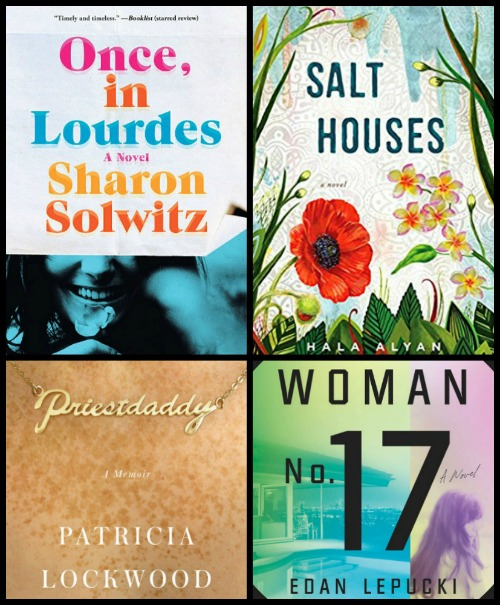 Once, in Lourdes by Sharon Solwitz, Salt Houses by Hala Alyan, Priestdaddy by Patricia Lockwood, Woman No. 17 by Edan Lepucki