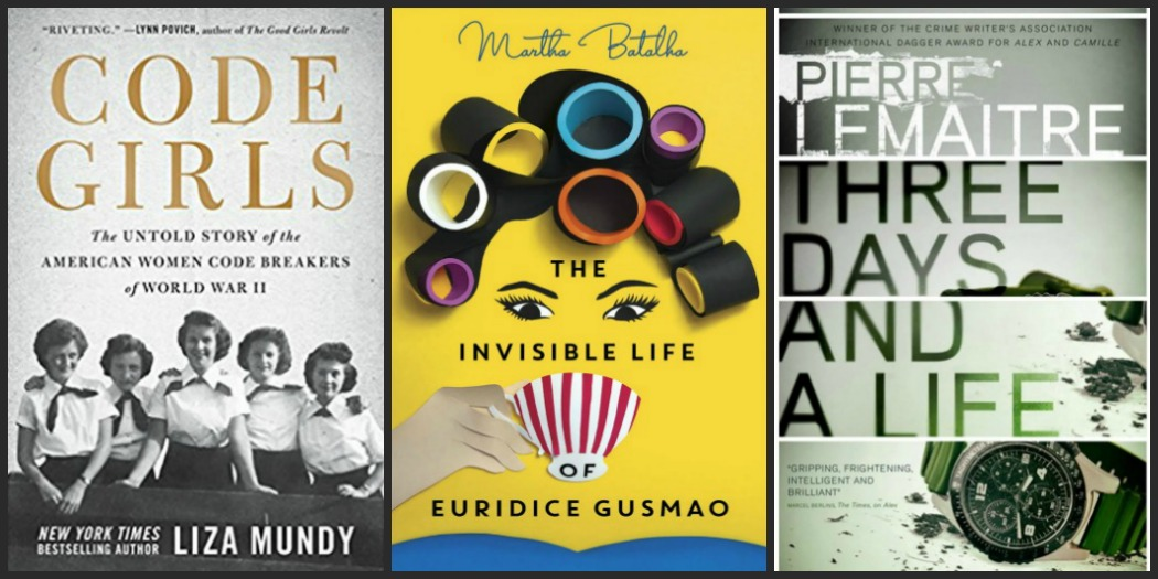 Code Girls by Liza Mundy, The Invisible Life of Euridice Gusmao by Martha Batalha, and Three Days and a Life by Pierre Lemaitre