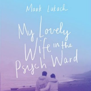 My Lovely Wife in the Psych Ward by Mark Lukach | Review