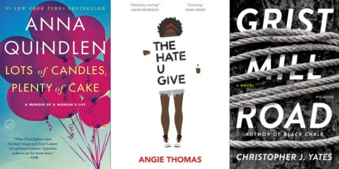 Lots of Candles, Plenty of Cake by Anna Quindlen, The Hate U Give by Angie Thomas, and Grist Mill Road by Christopher J. Yates