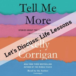Let's Discuss: TELL ME MORE – Life Lessons from Kelly Corrigan, Me and You | Musings