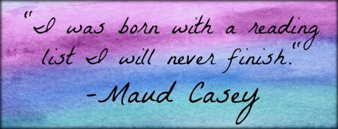 """Novel Visits: My Favorite Bookish Quotes - """"I was born with a reading list I will never finish."""" -Maud Casey"""