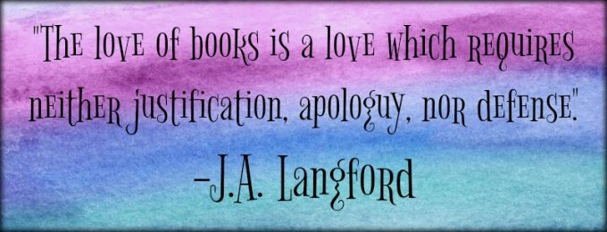 "Novel Visits: My Favorite Bookish Quotes - ""The love of books is a love which requires neither justification, apology, nor defense."" - J.A. Langford"