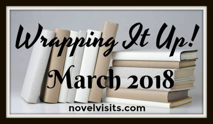 Novel Visits - Wrapping It Up! for March 2018 - A recap of books read and news from the book blogging world.