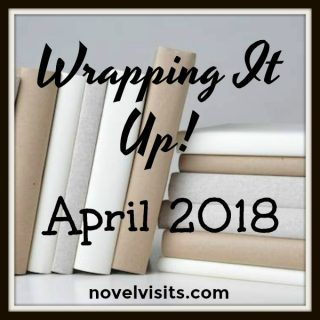 Novel Visits: Wrapping It Up! April 2018 - A monthly recap of books read, blog favorites, and news and reviews from around the book blogging world.
