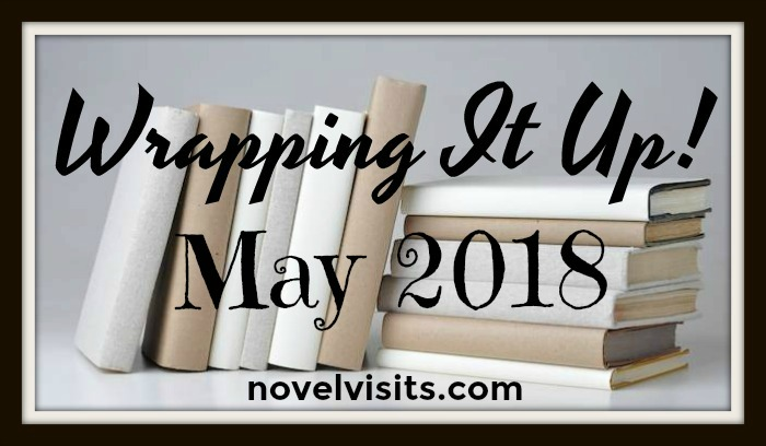 Novel Visits: Wrapping It Up! May 2018 - A look back at my month in books.