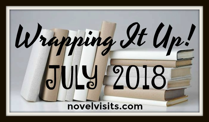 Novel Visits is WRAPPING IT UP! for JULY 2018 - A look back at all things bookish in the month of July.