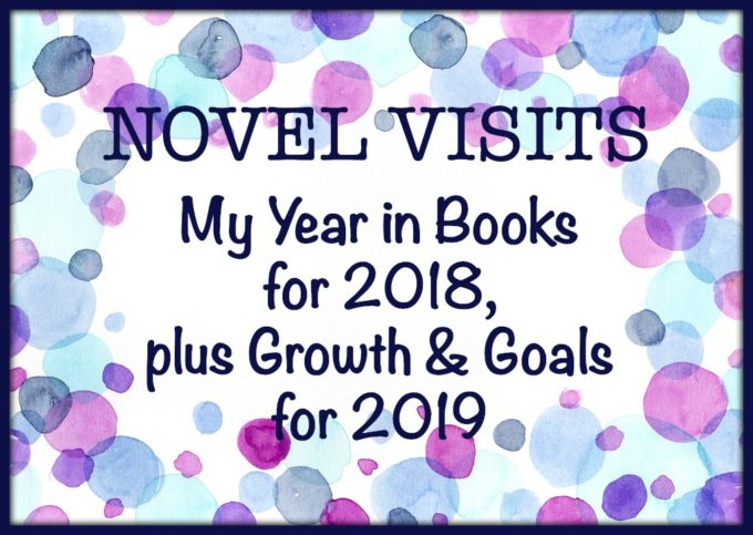 Novel Visits: My Year in Books for 2018, plus Goals & Growth for 2019