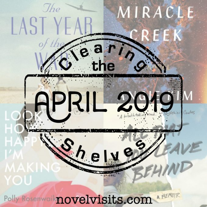 Novel Visits' Clearing the Shelves for April 2019 | Mini-Reviews of The Last Year of the War by Susan Meissner, Miracle Creek by Angie Kim, Look How Happy I'm Making You by Polly Rosenwaike, and All That You Leave Behind by Erin Lee Carr