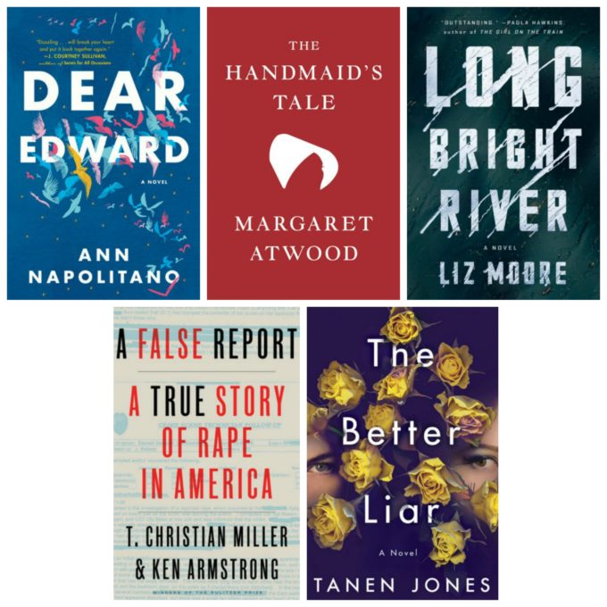 Dear Edward by Ann Napolitano, The Hand Maid's Tale by Margaret Atwood, Long Bright River by Liz Moore, A False Report by T. Christian Miller & Ken Armstrong, and The Better Liar by Tanen Jones