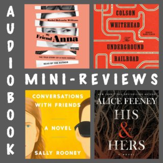 Novel Visits' Audiobook Mini-Reviews - I Round-up of Recent Listening: My Friend Anna by Rachel DeLoache Williams, The Underground Railroad by Colson Whitehead, Conversations with Friends by Sally Rooney and His & Hers by Alice Feeney