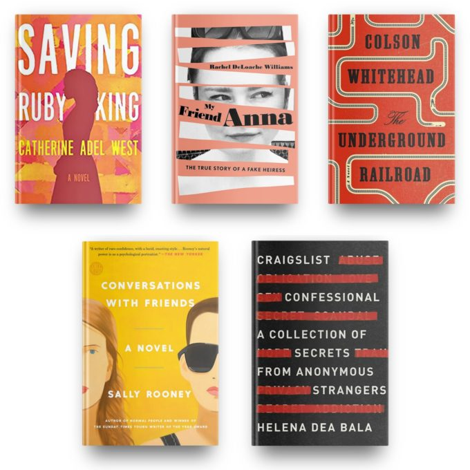 Saving Ruby King by Catherine Adel West, My Friend Anna by Rachel DeLoache Williams, The Underground Railroad by Colson Whitehead, Conversations with Friends by Sally Rooney and Craigslist Confessional by Helena Dea Bala