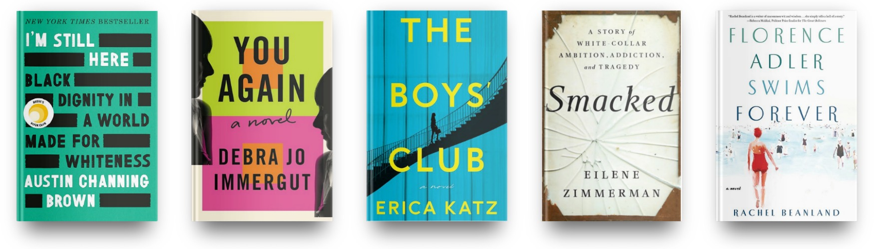 I'm Still Here by Austin Channing Brown, You Again by Debra Jo Immergut, The Boys' Club by Erica Katz, Smacked by Eilene Zimmerman and Florence Adler Swims Forever by Rachel Beanland