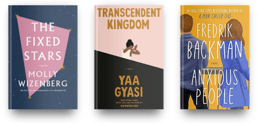 The Fixed Stars by Molly Wizenberg, Transcendent Kingdom by Yaa Gyasi, and Anxious People by Fredrik Backman